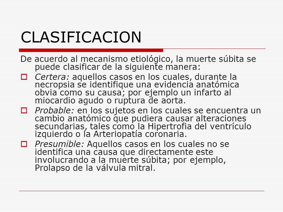 CLASIFICACION De acuerdo al mecanismo etiológico, la muerte súbita se puede clasificar de la siguiente manera: Certera: aquellos casos en los cuales,