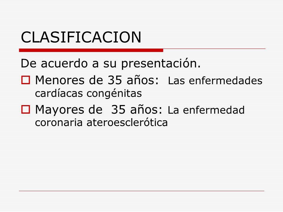 CLASIFICACION De acuerdo a su presentación. Menores de 35 años: Las enfermedades cardíacas congénitas Mayores de 35 años: La enfermedad coronaria ater
