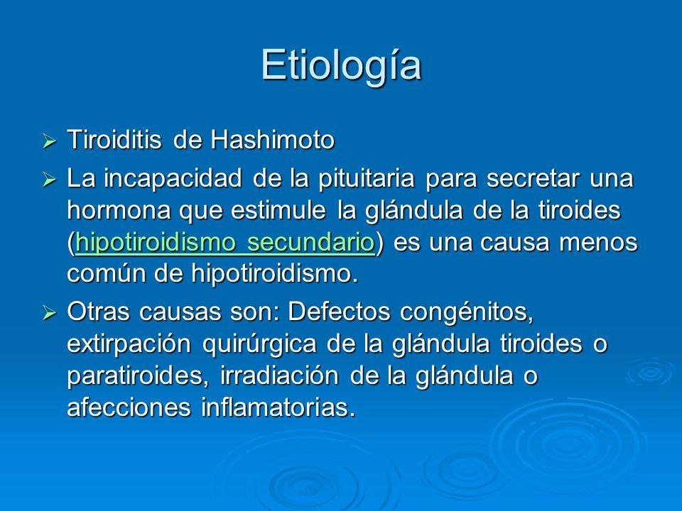 Etiología Tiroiditis de Hashimoto Tiroiditis de Hashimoto La incapacidad de la pituitaria para secretar una hormona que estimule la glándula de la tir