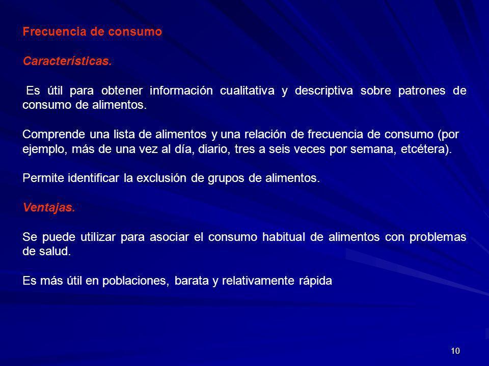 10 Frecuencia de consumo Características. Es útil para obtener información cualitativa y descriptiva sobre patrones de consumo de alimentos. Comprende
