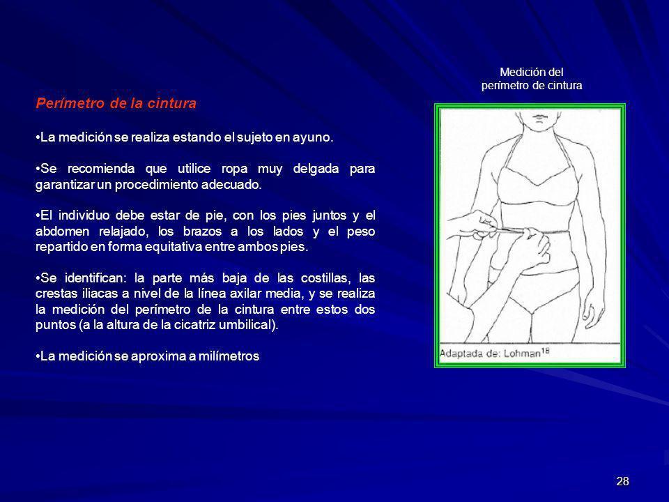 28 Perímetro de la cintura La medición se realiza estando el sujeto en ayuno. Se recomienda que utilice ropa muy delgada para garantizar un procedimie