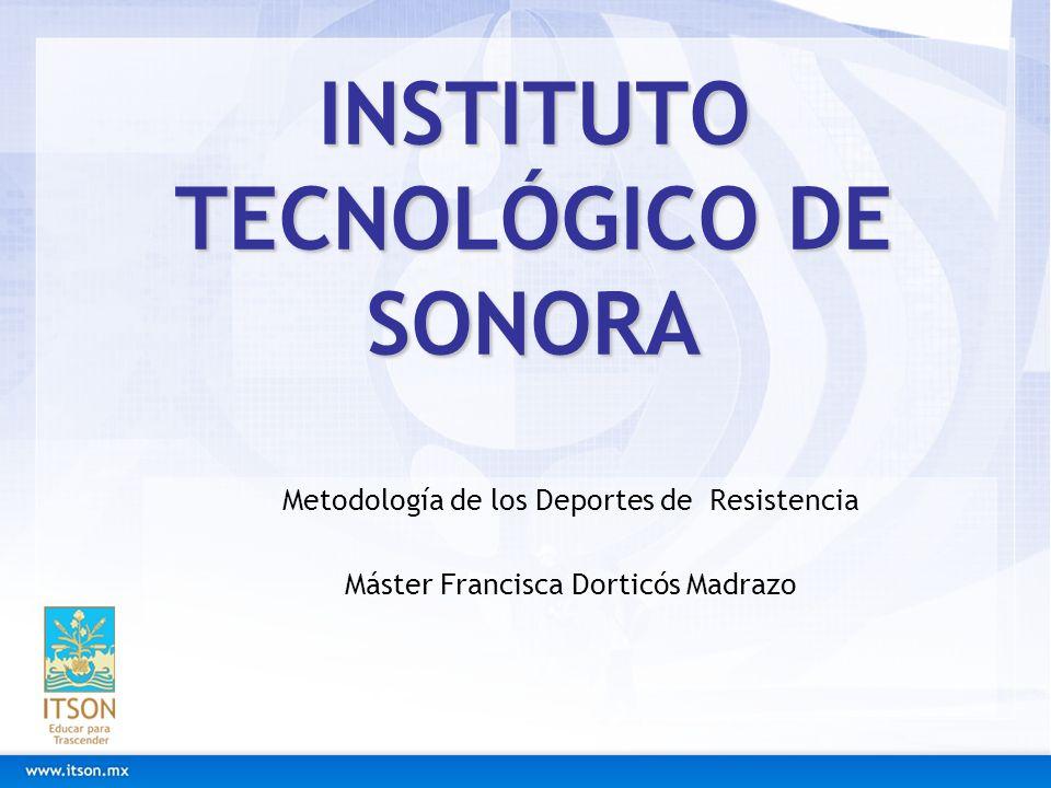 INSTITUTO TECNOLÓGICO DE SONORA Metodología de los Deportes de Resistencia Máster Francisca Dorticós Madrazo