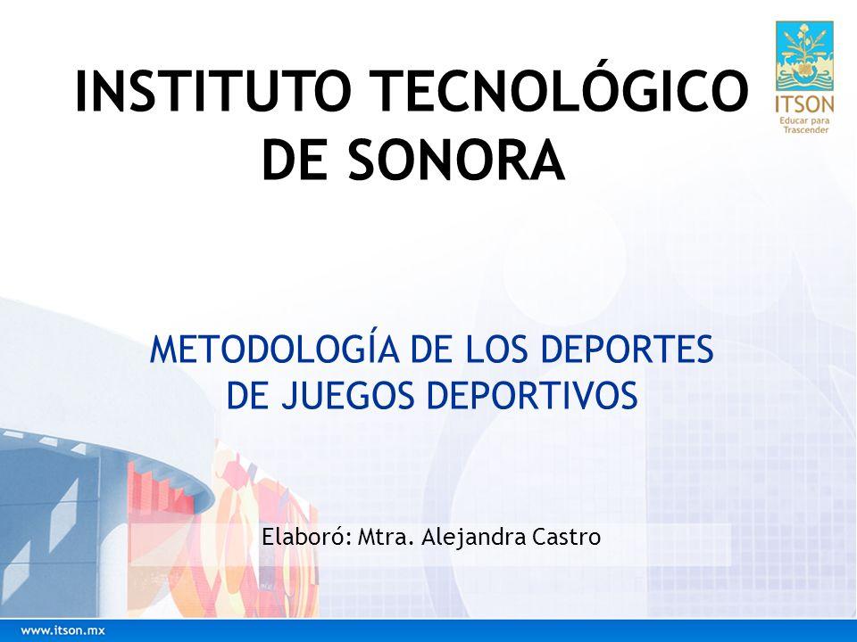 METODOLOGÍA DE LOS DEPORTES DE JUEGOS DEPORTIVOS Elaboró: Mtra. Alejandra Castro INSTITUTO TECNOLÓGICO DE SONORA