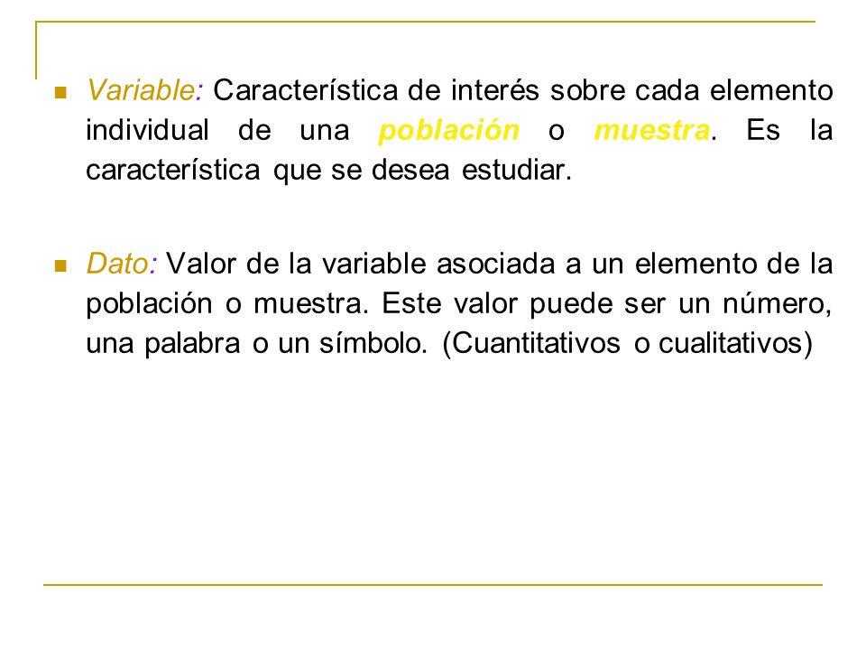 Variable: Característica de interés sobre cada elemento individual de una población o muestra. Es la característica que se desea estudiar. Dato: Valor