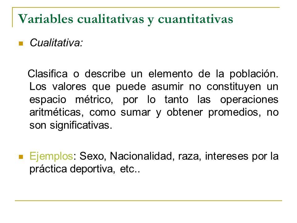 Variables cualitativas y cuantitativas Cualitativa: Clasifica o describe un elemento de la población. Los valores que puede asumir no constituyen un e