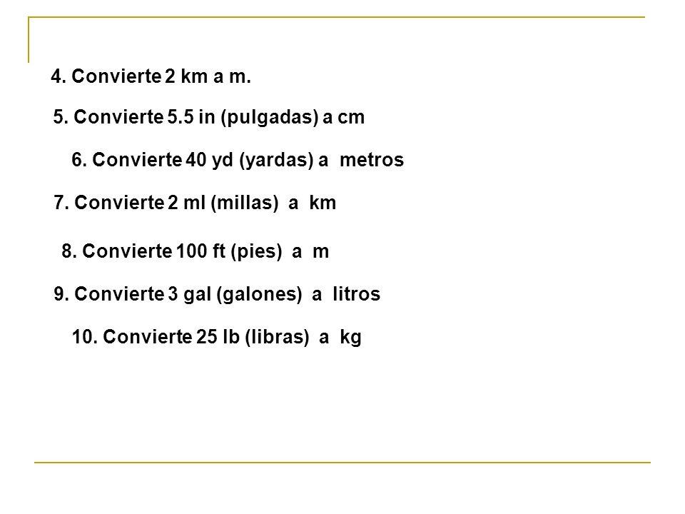 4. Convierte 2 km a m. 5. Convierte 5.5 in (pulgadas) a cm 6. Convierte 40 yd (yardas) a metros 7. Convierte 2 ml (millas) a km 8. Convierte 100 ft (p