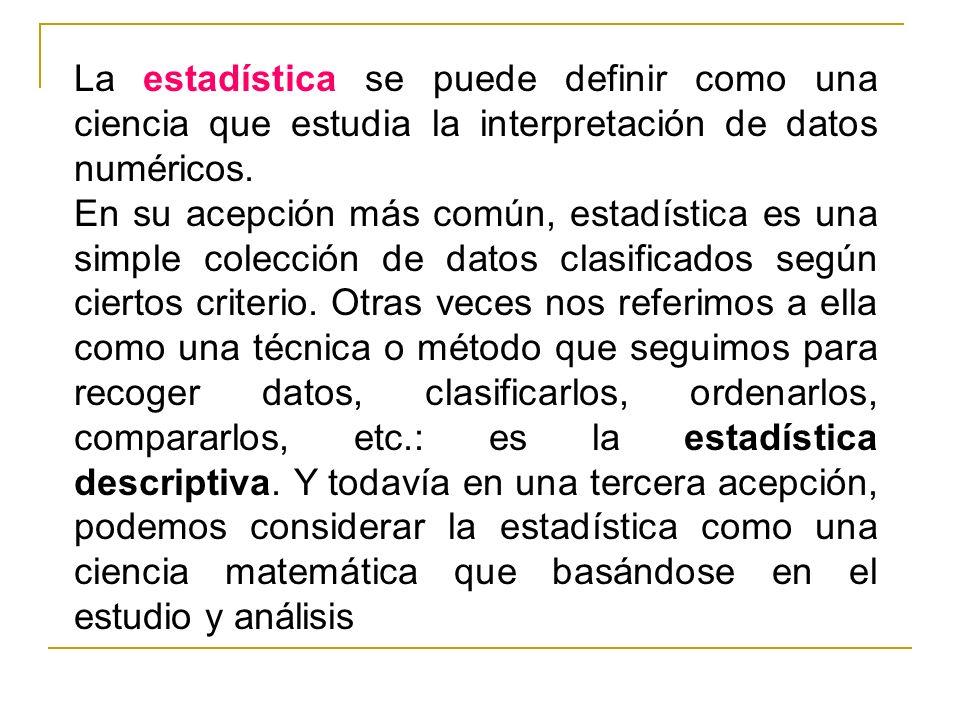 La estadística se puede definir como una ciencia que estudia la interpretación de datos numéricos. En su acepción más común, estadística es una simple