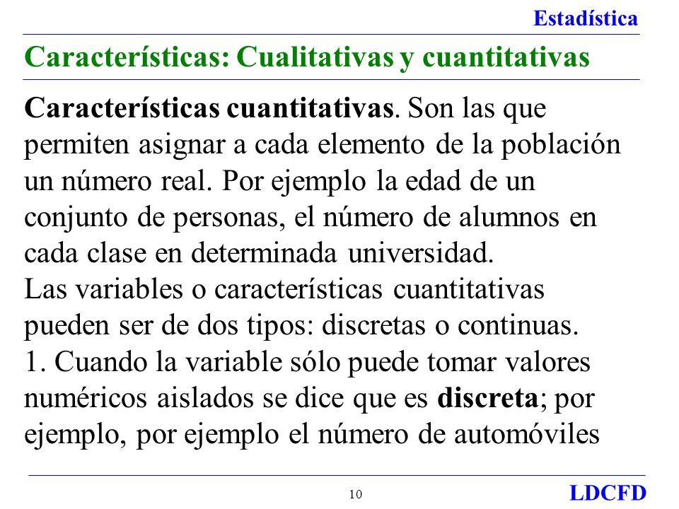 Estadística LDCFD 10 Características: Cualitativas y cuantitativas Características cuantitativas. Son las que permiten asignar a cada elemento de la p