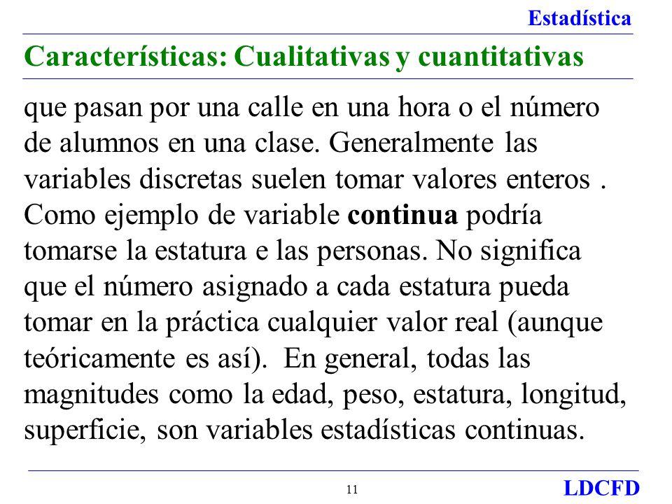 Estadística LDCFD 11 Características: Cualitativas y cuantitativas que pasan por una calle en una hora o el número de alumnos en una clase. Generalmen