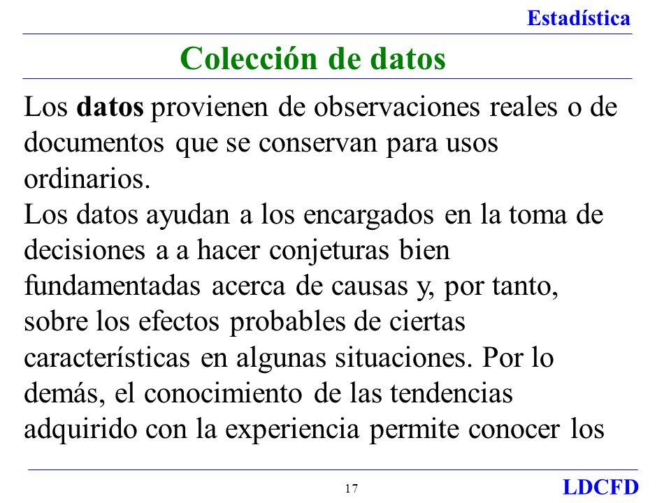 Estadística LDCFD 17 Colección de datos Los datos provienen de observaciones reales o de documentos que se conservan para usos ordinarios. Los datos a