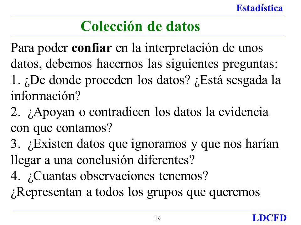Estadística LDCFD 19 Colección de datos Para poder confiar en la interpretación de unos datos, debemos hacernos las siguientes preguntas: 1. ¿De donde