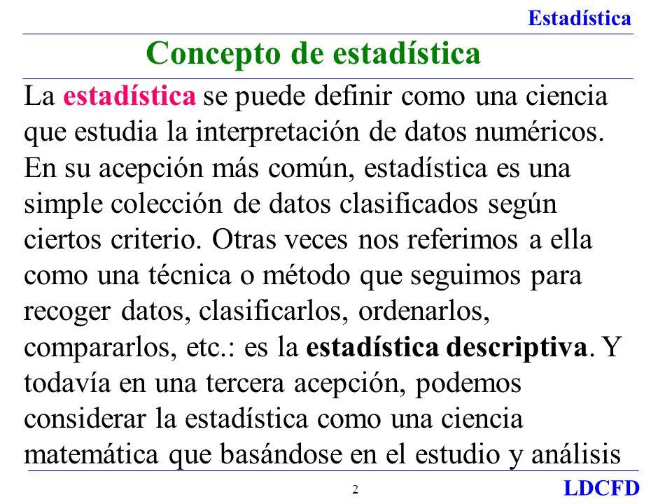 Estadística LDCFD 2 Concepto de estadística La estadística se puede definir como una ciencia que estudia la interpretación de datos numéricos. En su a