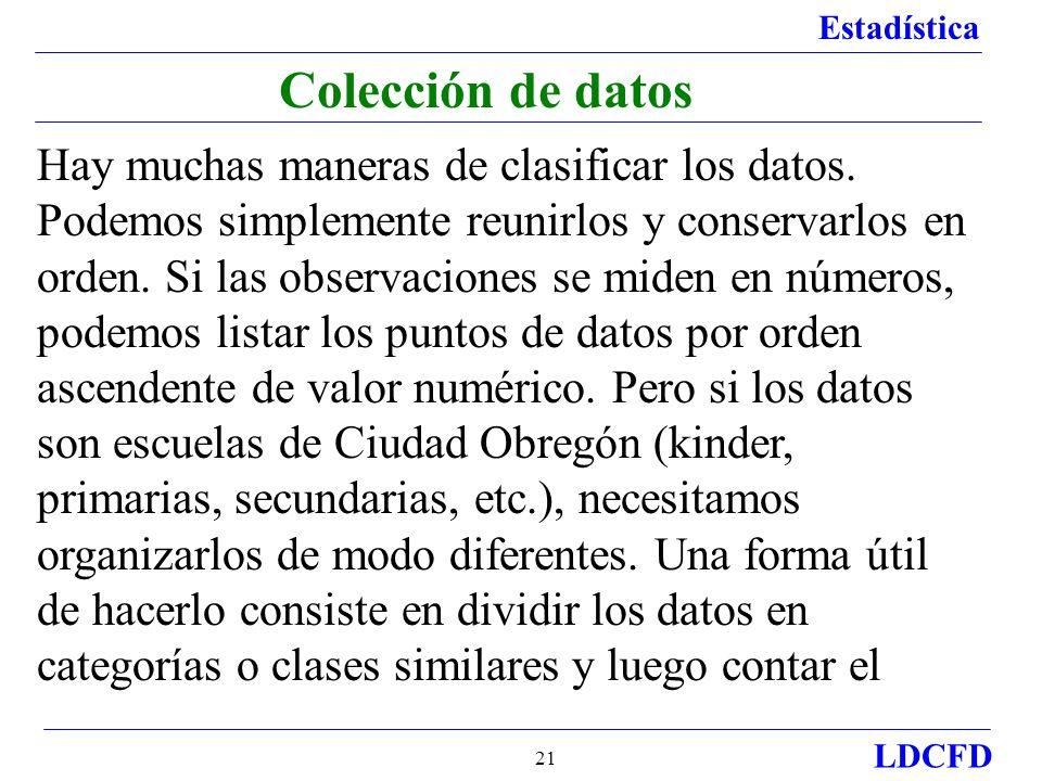 Estadística LDCFD 21 Colección de datos Hay muchas maneras de clasificar los datos. Podemos simplemente reunirlos y conservarlos en orden. Si las obse
