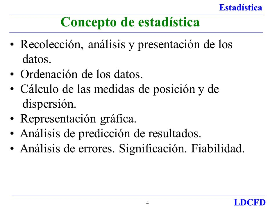 Estadística LDCFD 4 Concepto de estadística Recolección, análisis y presentación de los datos. Ordenación de los datos. Cálculo de las medidas de posi