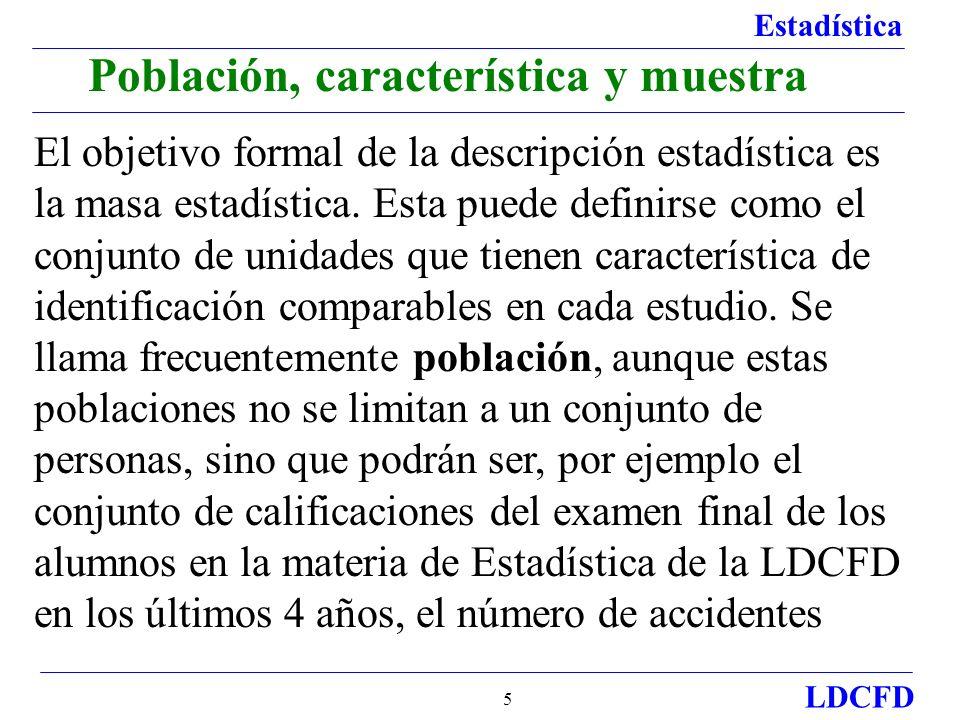 Estadística LDCFD 5 Población, característica y muestra El objetivo formal de la descripción estadística es la masa estadística. Esta puede definirse