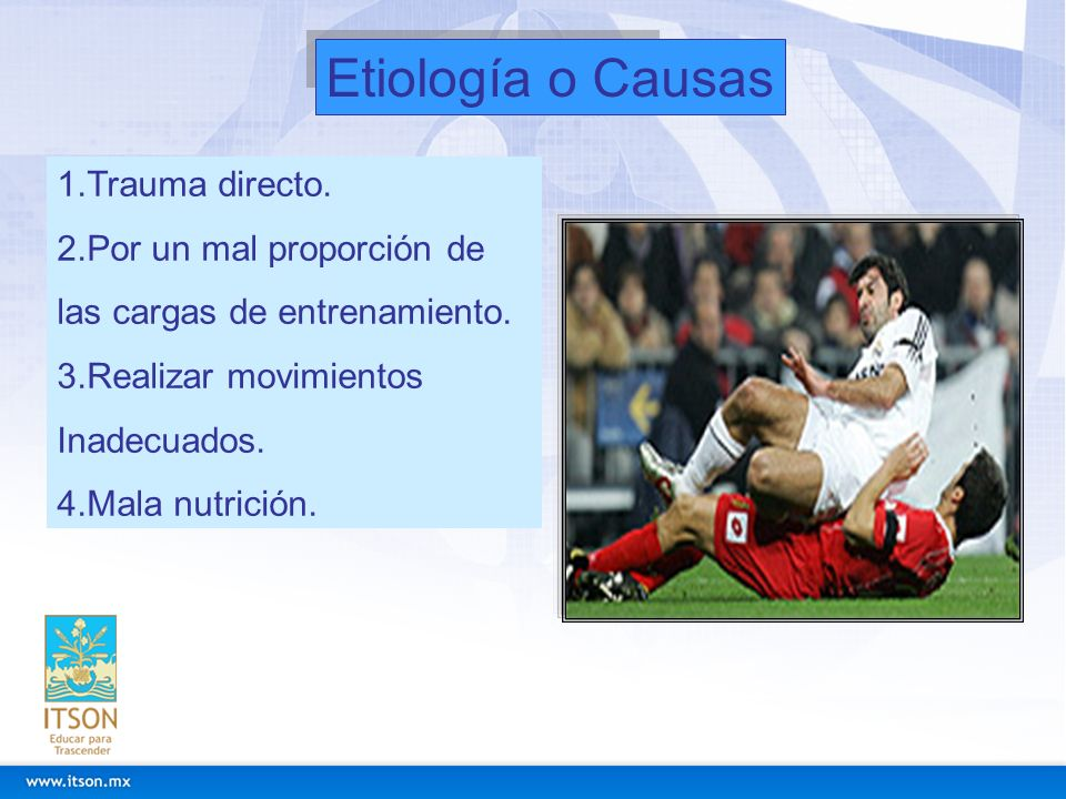 Etiología o Causas 1.Trauma directo. 2.Por un mal proporción de las cargas de entrenamiento. 3.Realizar movimientos Inadecuados. 4.Mala nutrición.