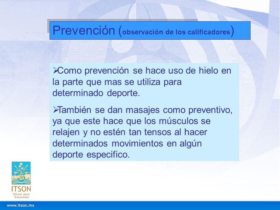 Prevención ( observación de los calificadores ) Como prevención se hace uso de hielo en la parte que mas se utiliza para determinado deporte. También