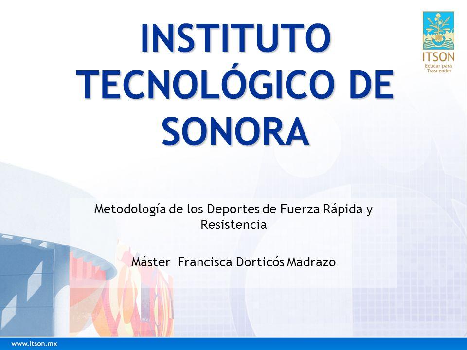 INSTITUTO TECNOLÓGICO DE SONORA Metodología de los Deportes de Fuerza Rápida y Resistencia Máster Francisca Dorticós Madrazo