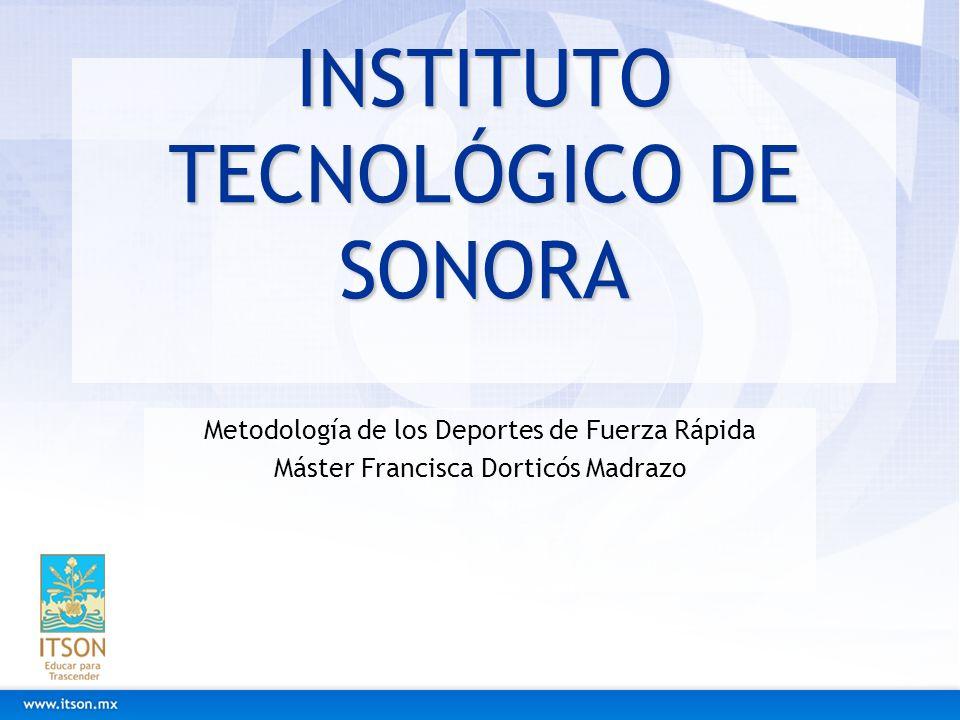 INSTITUTO TECNOLÓGICO DE SONORA Metodología de los Deportes de Fuerza Rápida Máster Francisca Dorticós Madrazo