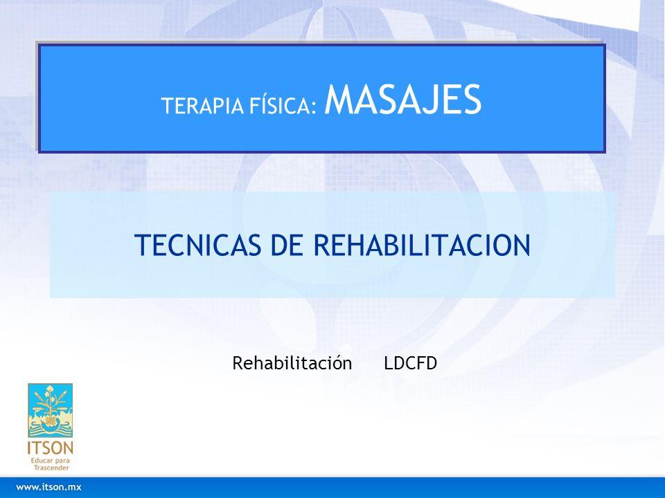 TECNICAS DE REHABILITACION Rehabilitación LDCFD TERAPIA FÍSICA: MASAJES