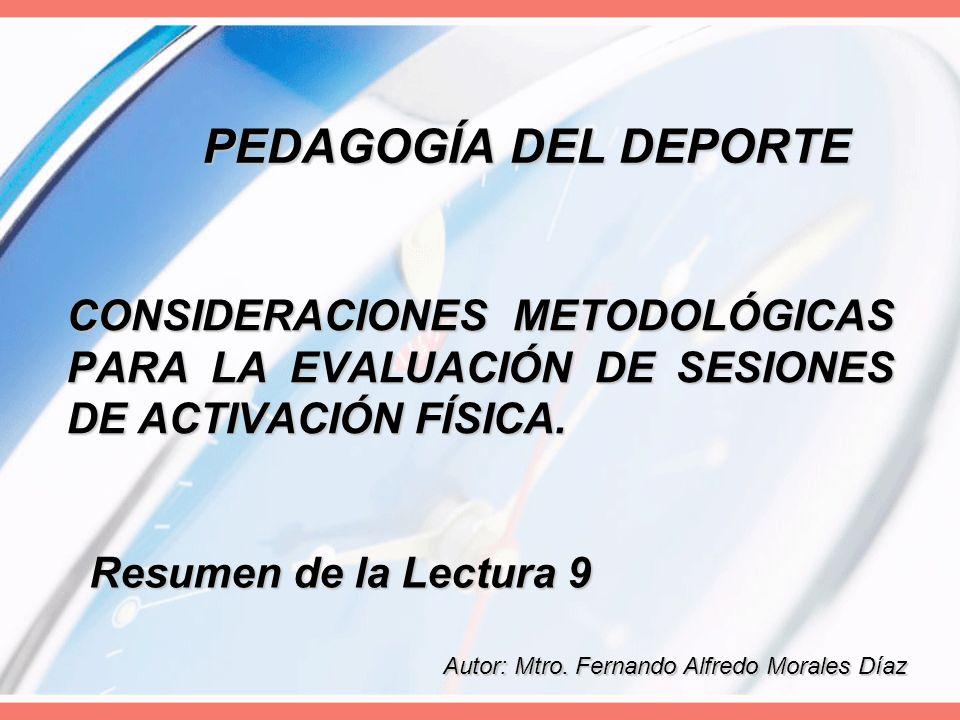 PEDAGOGÍA DEL DEPORTE CONSIDERACIONES METODOLÓGICAS PARA LA EVALUACIÓN DE SESIONES DE ACTIVACIÓN FÍSICA. Resumen de la Lectura 9 Autor: Mtro. Fernando