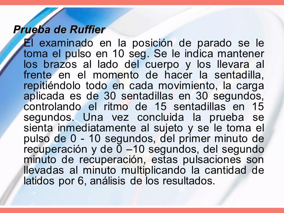 Prueba de Ruffier El examinado en la posición de parado se le toma el pulso en 10 seg. Se le indica mantener los brazos al lado del cuerpo y los lleva