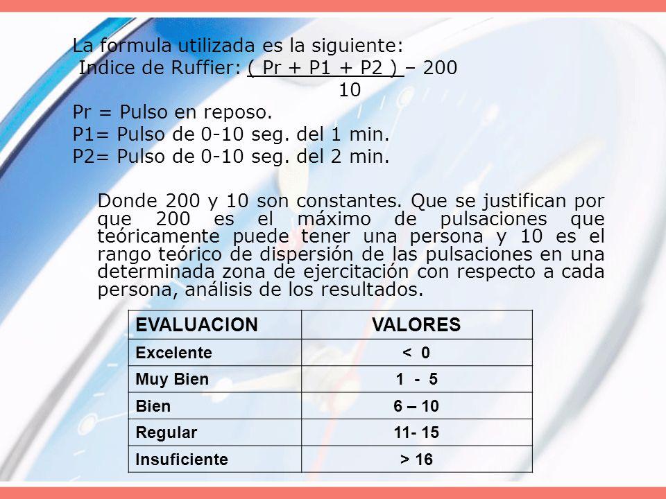 La formula utilizada es la siguiente: Indice de Ruffier: ( Pr + P1 + P2 ) – 200 10 Pr = Pulso en reposo. P1= Pulso de 0-10 seg. del 1 min. P2= Pulso d