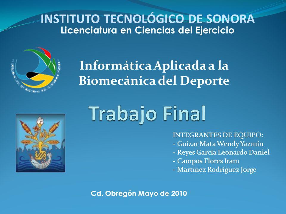 Informática Aplicada a la Biomecánica del Deporte INSTITUTO TECNOLÓGICO DE SONORA Cd. Obregón Mayo de 2010 Licenciatura en Ciencias del Ejercicio INTE