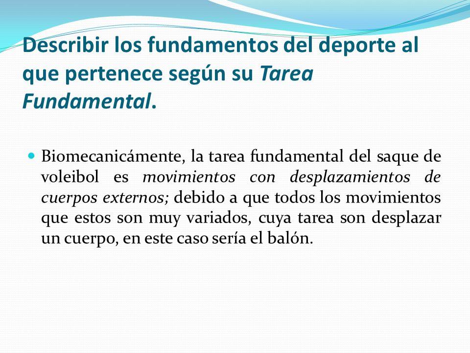 Describir los fundamentos del deporte al que pertenece según su Tarea Fundamental. Biomecanicámente, la tarea fundamental del saque de voleibol es mov