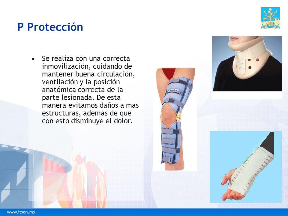 P Protección Se realiza con una correcta inmovilización, cuidando de mantener buena circulación, ventilación y la posición anatómica correcta de la pa