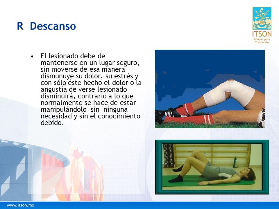 R Descanso El lesionado debe de mantenerse en un lugar seguro, sin moverse de esa manera dismunuye su dolor, su estrés y con sólo éste hecho el dolor