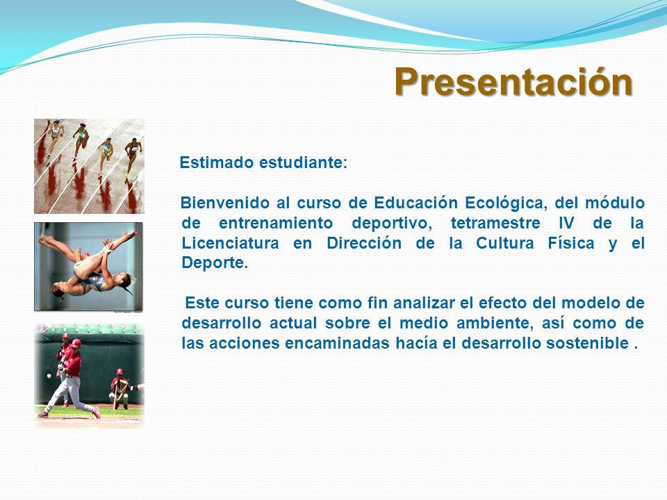 Presentación Estimado estudiante: Bienvenido al curso de Educación Ecológica, del módulo de entrenamiento deportivo, tetramestre IV de la Licenciatura