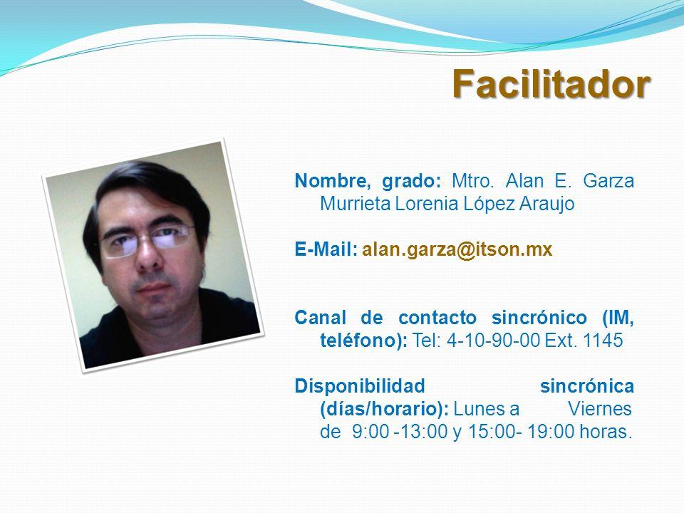 Facilitador Nombre, grado: Mtro. Alan E. Garza Murrieta Lorenia López Araujo E-Mail: alan.garza@itson.mx Canal de contacto sincrónico (IM, teléfono):