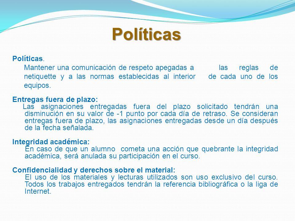 Políticas Políticas. Mantener una comunicación de respeto apegadas a las reglas de netiquette y a las normas establecidas al interior de cada uno de l
