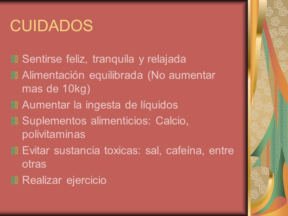 CUIDADOS Sentirse feliz, tranquila y relajada Alimentación equilibrada (No aumentar mas de 10kg) Aumentar la ingesta de líquidos Suplementos alimentic