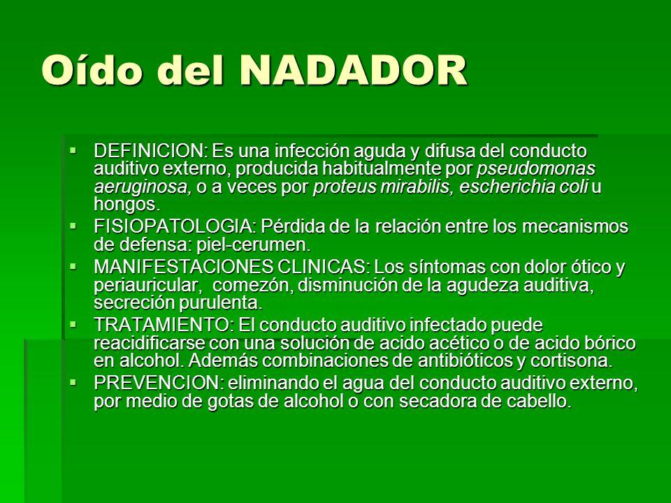 Oído del NADADOR DEFINICION: Es una infección aguda y difusa del conducto auditivo externo, producida habitualmente por pseudomonas aeruginosa, o a ve