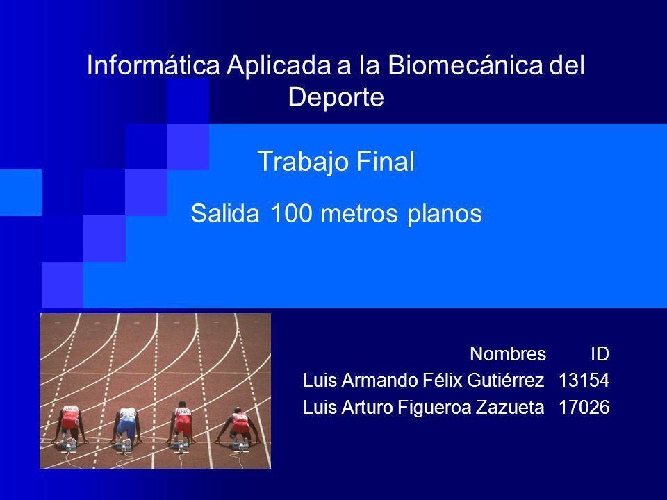 Informática Aplicada a la Biomecánica del Deporte Trabajo Final Salida 100 metros planos Nombres ID Luis Armando Félix Gutiérrez 13154 Luis Arturo Fig