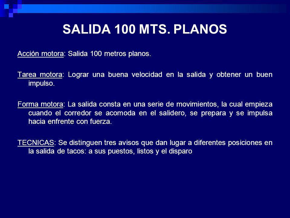 SALIDA 100 MTS. PLANOS Acción motora: Salida 100 metros planos. Tarea motora: Lograr una buena velocidad en la salida y obtener un buen impulso. Forma