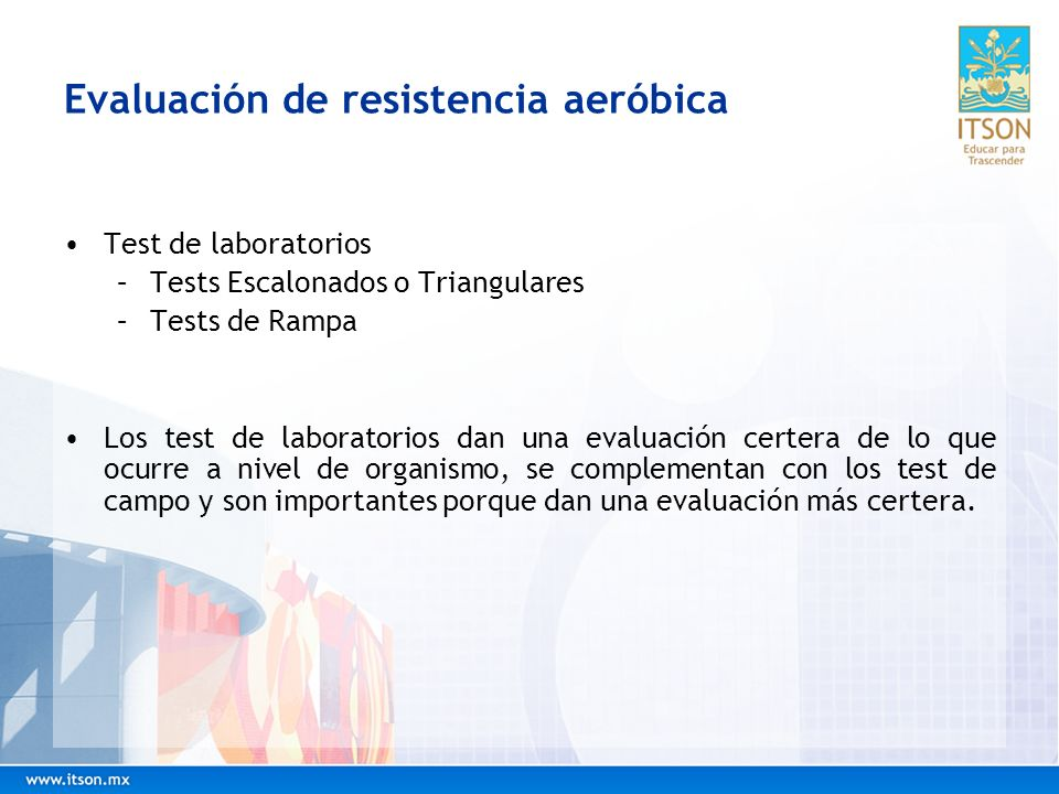 Evaluación de resistencia aeróbica Test de laboratorios –Tests Escalonados o Triangulares –Tests de Rampa Los test de laboratorios dan una evaluación