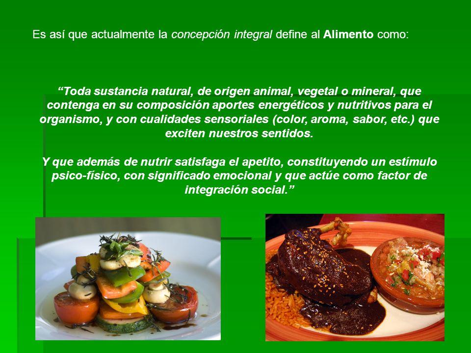 Es así que actualmente la concepción integral define al Alimento como: Toda sustancia natural, de origen animal, vegetal o mineral, que contenga en su