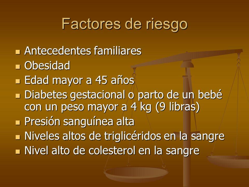 Factores de riesgo Antecedentes familiares Antecedentes familiares Obesidad Obesidad Edad mayor a 45 años Edad mayor a 45 años Diabetes gestacional o