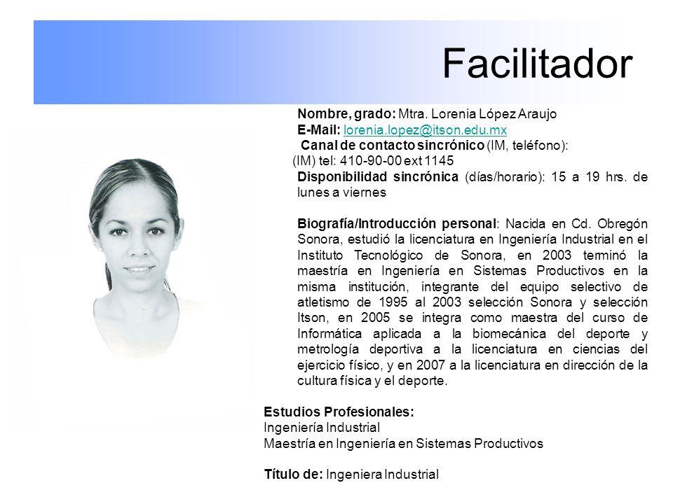 Facilitador Nombre, grado: Mtra. Lorenia López Araujo E-Mail: lorenia.lopez@itson.edu.mxlorenia.lopez@itson.edu.mx Canal de contacto sincrónico (IM, t