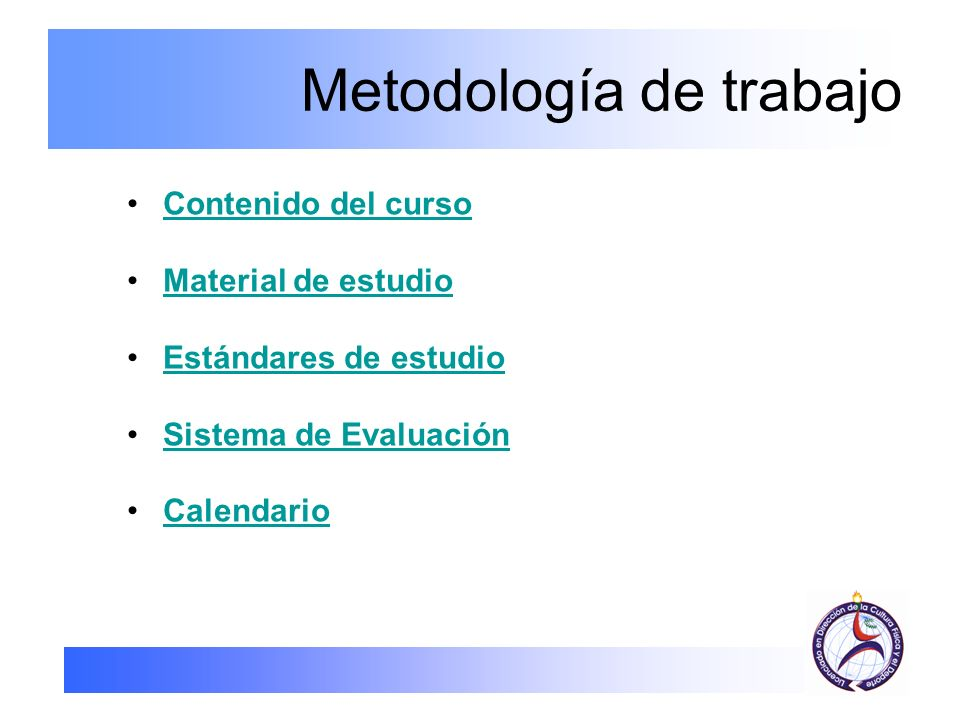 Metodología de trabajo Contenido del curso Material de estudio Estándares de estudio Sistema de Evaluación Calendario