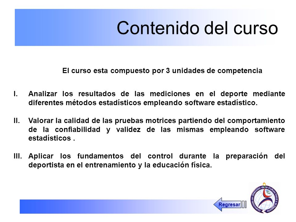Contenido del curso El curso esta compuesto por 3 unidades de competencia I.Analizar los resultados de las mediciones en el deporte mediante diferente
