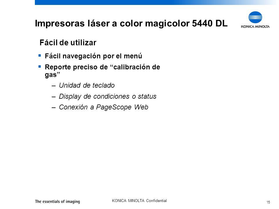 15 KONICA MINOLTA Confidential Impresoras láser a color magicolor 5440 DL Fácil navegación por el menú Reporte preciso de calibración de gas –Unidad d