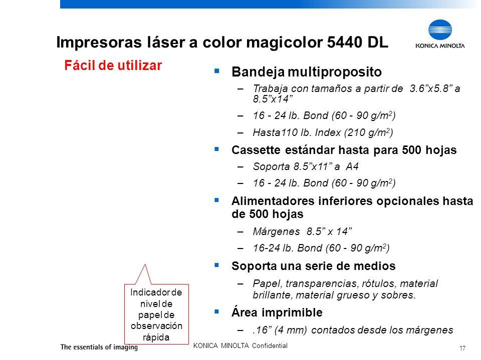 17 KONICA MINOLTA Confidential Impresoras láser a color magicolor 5440 DL Fácil de utilizar Bandeja multiproposito –Trabaja con tamaños a partir de 3.6x5.8 a 8.5x14 –16 - 24 lb.