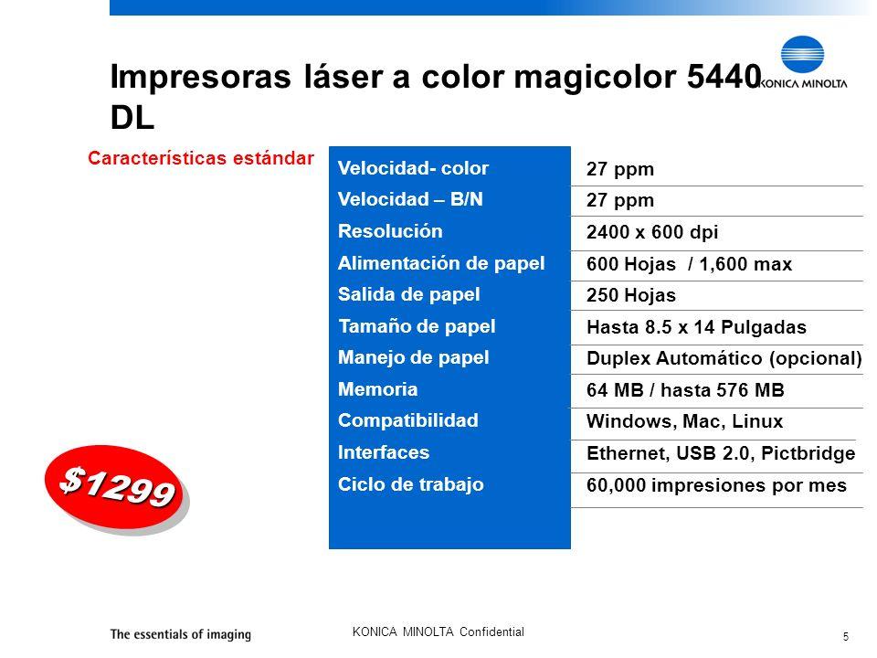 5 KONICA MINOLTA Confidential Impresoras láser a color magicolor 5440 DL 27 ppm 2400 x 600 dpi 600 Hojas / 1,600 max 250 Hojas Hasta 8.5 x 14 Pulgadas Duplex Automático (opcional) 64 MB / hasta 576 MB Windows, Mac, Linux Ethernet, USB 2.0, Pictbridge 60,000 impresiones por mes Características estándar Velocidad- color Velocidad – B/N Resolución Alimentación de papel Salida de papel Tamaño de papel Manejo de papel Memoria Compatibilidad Interfaces Ciclo de trabajo $1299$1299