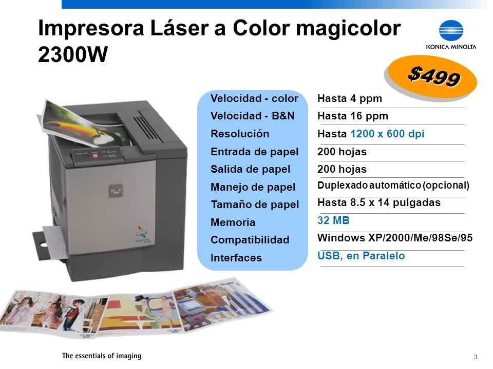3 Hasta 4 ppm Hasta 16 ppm Hasta 1200 x 600 dpi 200 hojas 200 hojas Duplexado automático (opcional) Hasta 8.5 x 14 pulgadas 32 MB Windows XP/2000/Me/98Se/95 USB, en Paralelo Velocidad - color Velocidad - B&N Resolución Entrada de papel Salida de papel Manejo de papel Tamaño de papel Memoria Compatibilidad Interfaces $499$499 Impresora Láser a Color magicolor 2300W