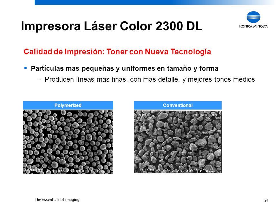 21 Impresora Láser Color 2300 DL Calidad de Impresión: Toner con Nueva Tecnología Partículas mas pequeñas y uniformes en tamaño y forma –Producen líneas mas finas, con mas detalle, y mejores tonos medios PolymerizedConventional