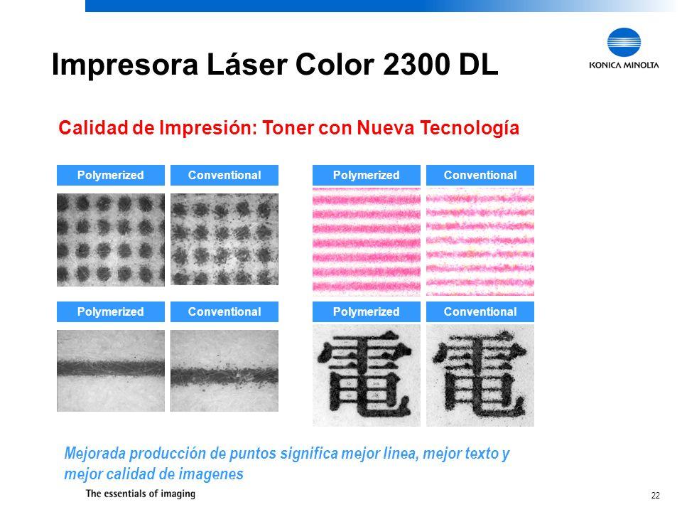 22 Impresora Láser Color 2300 DL Calidad de Impresión: Toner con Nueva Tecnología PolymerizedConventional PolymerizedConventional PolymerizedConventional PolymerizedConventional Mejorada producción de puntos significa mejor linea, mejor texto y mejor calidad de imagenes